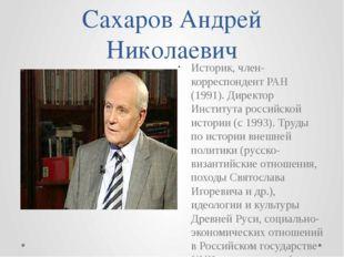 Сахаров Андрей Николаевич Историк, член-корреспондент РАН (1991). Директор Ин