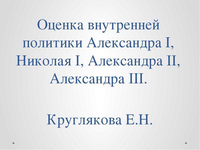 Оценка внутренней политики Александра I, Николая I, Александра II, Александра...