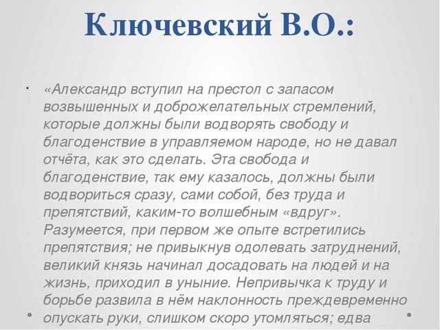 Ключевский В.О.: «Александр вступил на престол с запасом возвышенных и доброж...