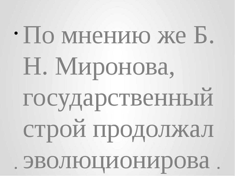 По мнению же Б. Н. Миронова, государственный строй продолжал эволюционировать...