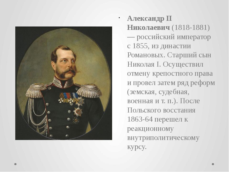 Александр II Николаевич(1818-1881) — российскийимператор с 1855, из династи...