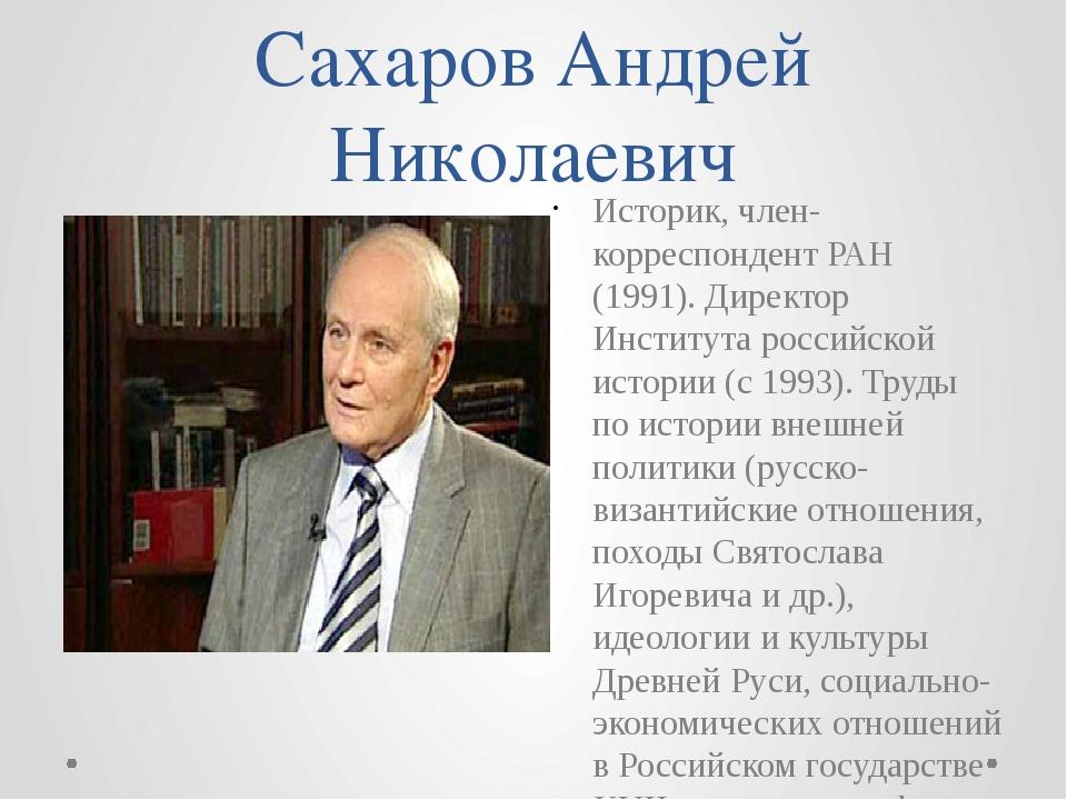 Сахаров Андрей Николаевич Историк, член-корреспондент РАН (1991). Директор Ин...
