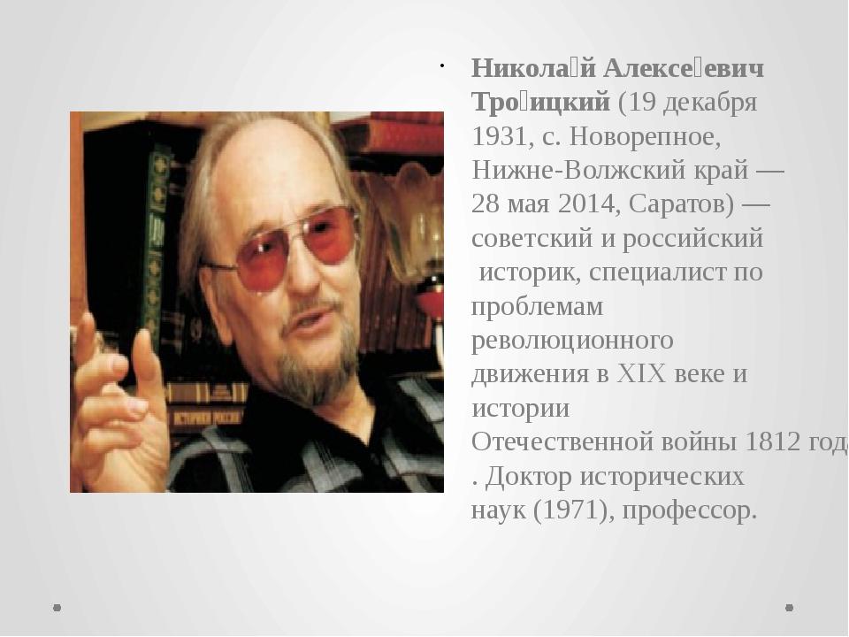 Никола́й Алексе́евич Тро́ицкий(19 декабря1931, с. Новорепное,Нижне-Волжски...