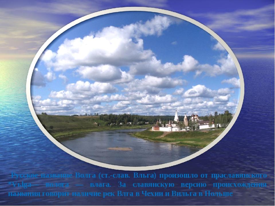 Русское название Волга (ст.-слав. Вльга) произошло от праславянского *Vьlga—...