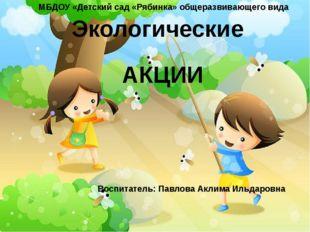 Экологические АКЦИИ МБДОУ «Детский сад «Рябинка» общеразвивающего вида Воспи