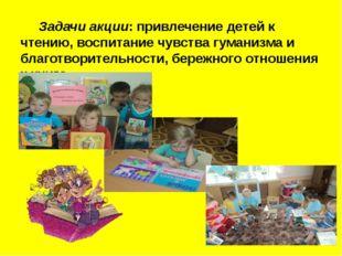 Задачи акции: привлечение детей к чтению, воспитание чувства гуманизма и бла