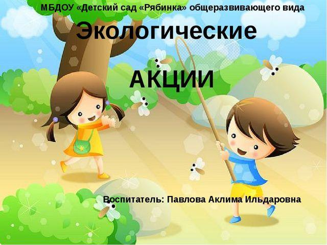 Экологические АКЦИИ МБДОУ «Детский сад «Рябинка» общеразвивающего вида Воспи...