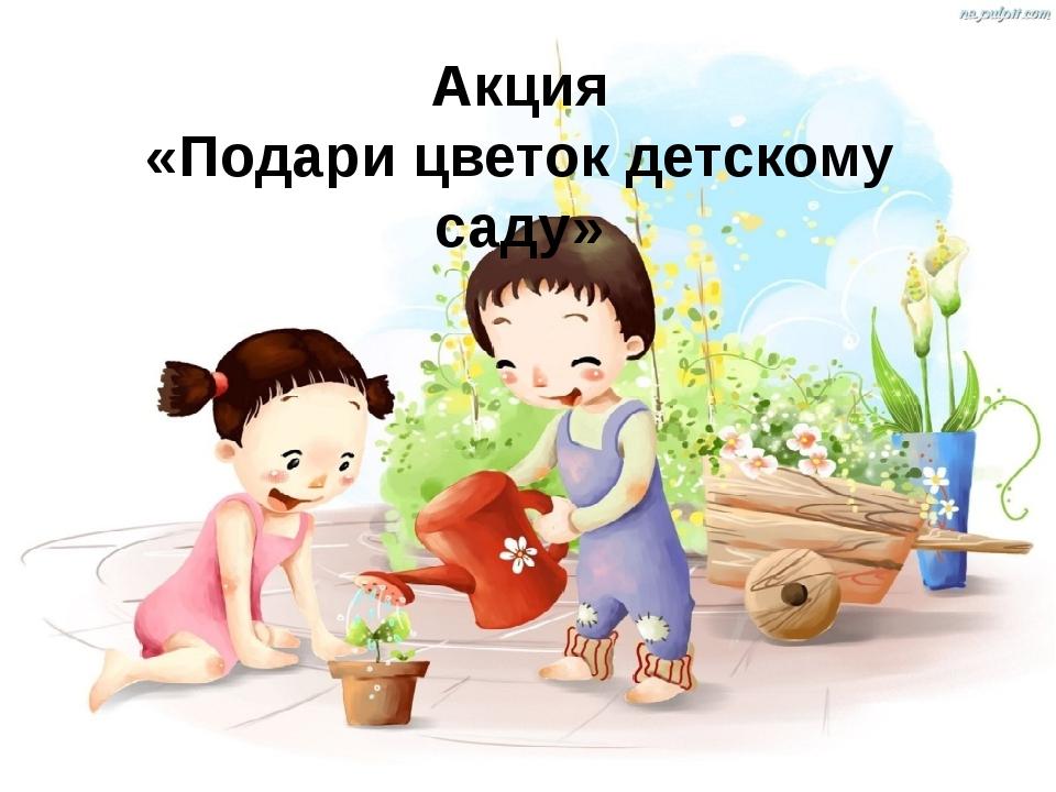 Акция «Подари цветок детскому саду»