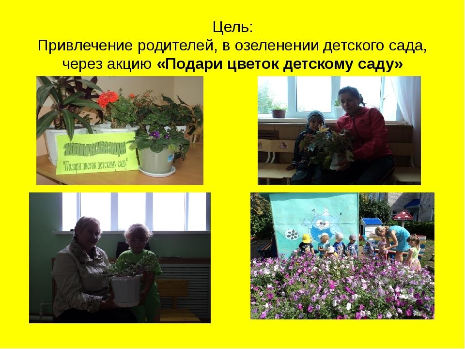 Цель: Привлечение родителей, в озеленении детского сада, через акцию «Подари...