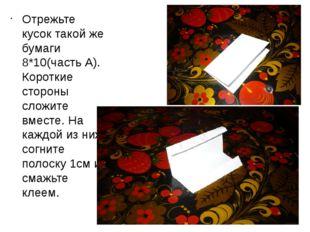 Отрежьте кусок такой же бумаги 8*10(часть А). Короткие стороны сложите вместе