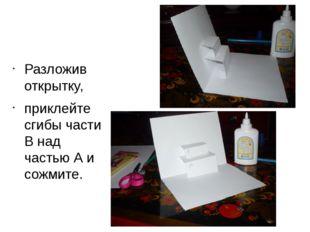 Разложив открытку, приклейте сгибы части В над частью А и сожмите.