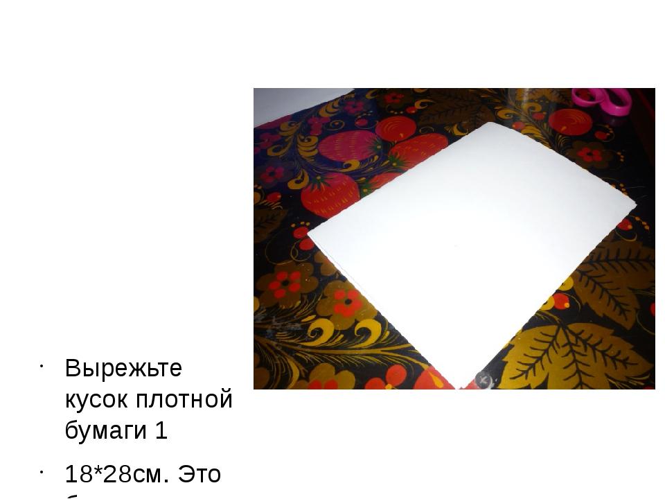Вырежьте кусок плотной бумаги 1 18*28см. Это будет открытка.