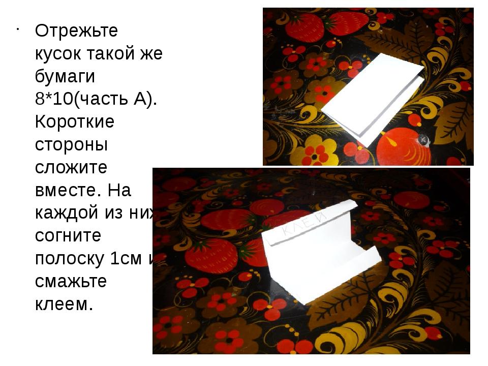 Отрежьте кусок такой же бумаги 8*10(часть А). Короткие стороны сложите вместе...