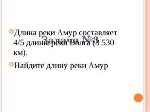 Задача №3 Длина реки Амур составляет 4/5 длины реки Волга (3 530 км). Найдит