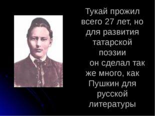 Тукай прожил всего 27 лет, но для развития татарской поэзии он сделал так же