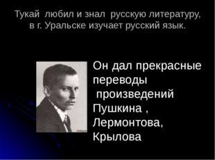 Тукай любил и знал русскую литературу, в г. Уральске изучает русский язык. Он