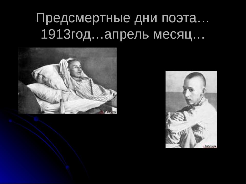 Предсмертные дни поэта…1913год…апрель месяц…