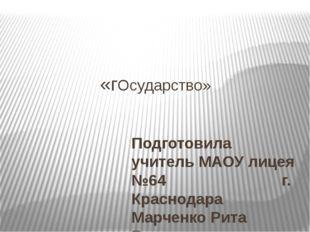 «гОсударство» Подготовила учитель МАОУ лицея №64 г. Краснодара Марченко Рита