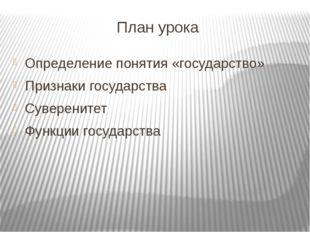 План урока Определение понятия «государство» Признаки государства Суверенитет