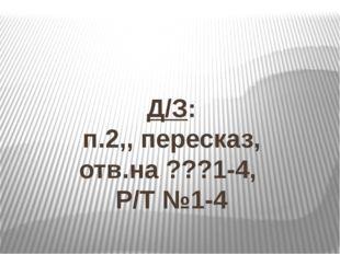 Д/З: п.2,, пересказ, отв.на ???1-4, Р/Т №1-4