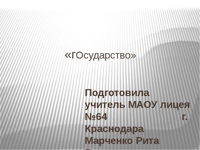 «гОсударство» Подготовила учитель МАОУ лицея №64 г. Краснодара Марченко Рита...