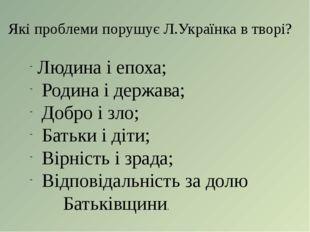 Які проблеми порушує Л.Українка в творі? Людина і епоха; Родина і держава; До