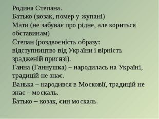 Родина Степана. Батько (козак, помер у жупані) Мати (не забуває про рідне, ал