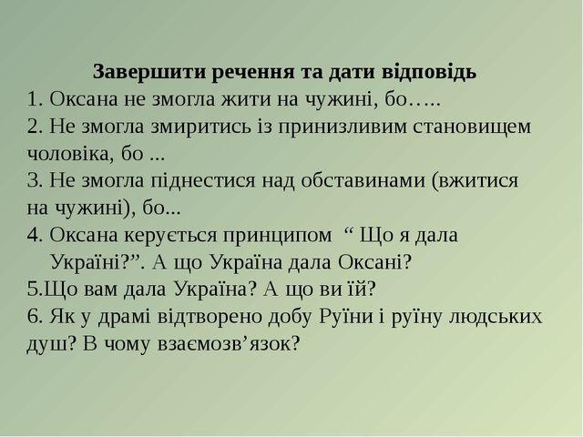 Завершити речення та дати відповідь 1. Оксана не змогла жити на чужині, бо….....