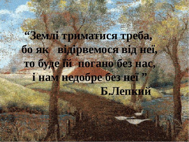 """""""Землі триматися треба, бо як відірвемося від неї, то буде їй погано без нас,..."""
