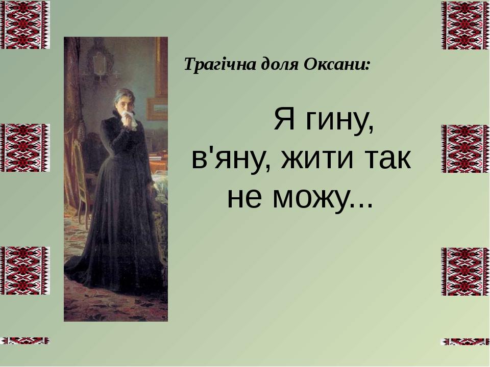 Тpагічна доля Оксани:   Я гину, в'яну, жити так не можу...