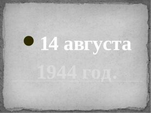 1944 год. 14 августа