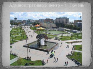 Административный центр – г. Тюмень