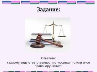 Задание: Ответьте: к какому виду ответственности относиться то или иное право