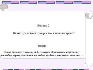Вопрос 2: Какие права имеет подросток в нашей стране? Ответ: Право на защиту