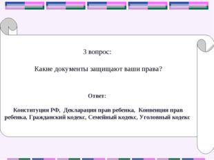 3 вопрос: Какие документы защищают ваши права? Ответ: Конституция РФ, Деклара