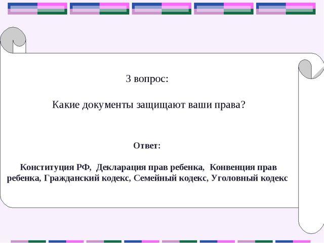 3 вопрос: Какие документы защищают ваши права? Ответ: Конституция РФ, Деклара...