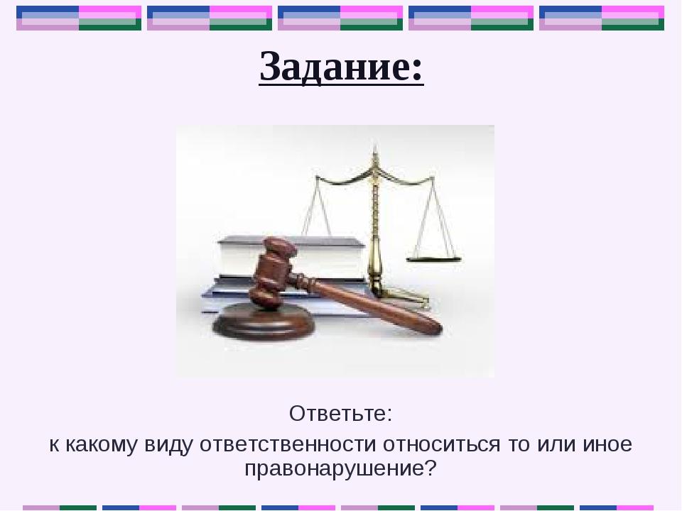 Задание: Ответьте: к какому виду ответственности относиться то или иное право...