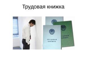 Трудовая книжка Трудовая книжка – документ, подтверждающий трудовую деятельно