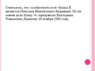 Считалось, что «изобретателем» буквы Ё является Николай Михайлович Карамзин.