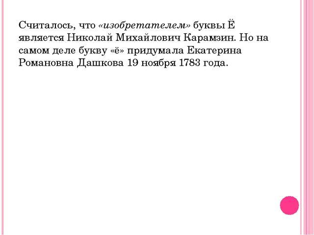 Считалось, что «изобретателем» буквы Ё является Николай Михайлович Карамзин....