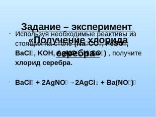 Задание – эксперимент «Получение хлорида серебра» Используя необходимые реак