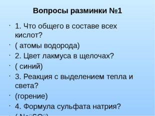 Вопросы разминки №1 1. Что общего в составе всех кислот? ( атомы водорода) 2.