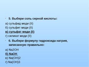 5. Выбери соль серной кислоты: а) сульфид меди (II) б) сульфит меди (II) в)