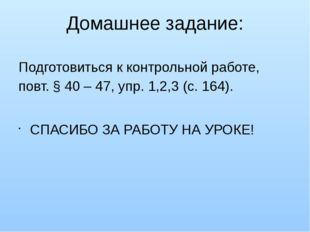 Домашнее задание: Подготовиться к контрольной работе, повт. § 40 – 47, упр. 1