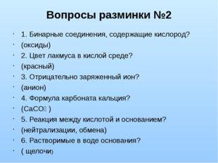 Вопросы разминки №2 1. Бинарные соединения, содержащие кислород? (оксиды) 2.