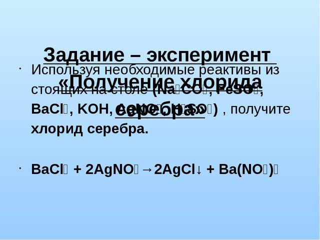 Задание – эксперимент «Получение хлорида серебра» Используя необходимые реак...