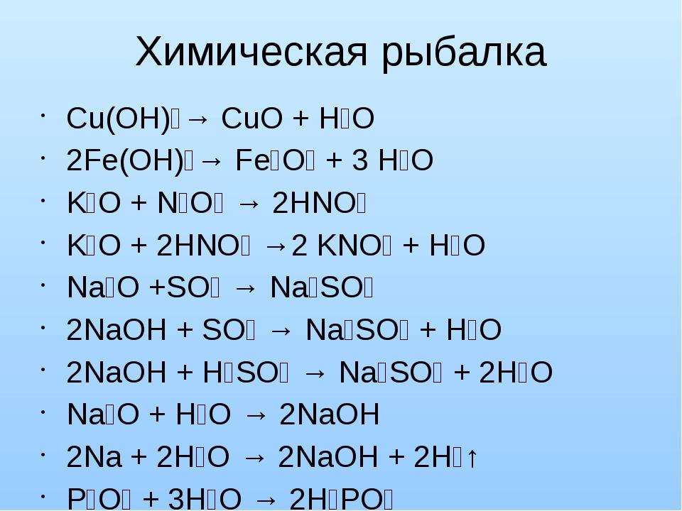 Химическая рыбалка Cu(OH)₂→ CuO + H₂O 2Fe(OH)₃→ Fe₂O₃ + 3 H₂O K₂O + N₂O₅ → 2H...