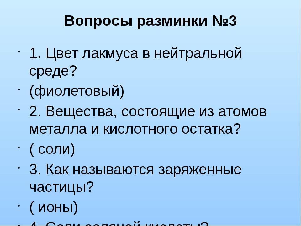 Вопросы разминки №3 1. Цвет лакмуса в нейтральной среде? (фиолетовый) 2. Веще...