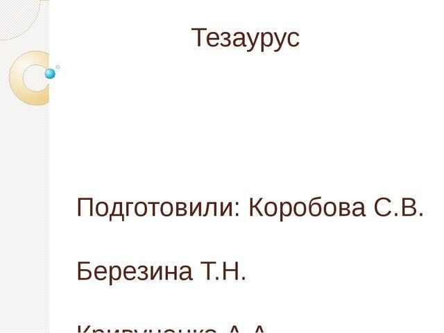 Тезаурус Подготовили: Коробова С.В. Березина Т.Н. Кривуценко А.А. Золотарева...