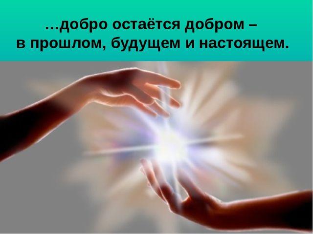 …добро остаётся добром – в прошлом, будущем и настоящем.